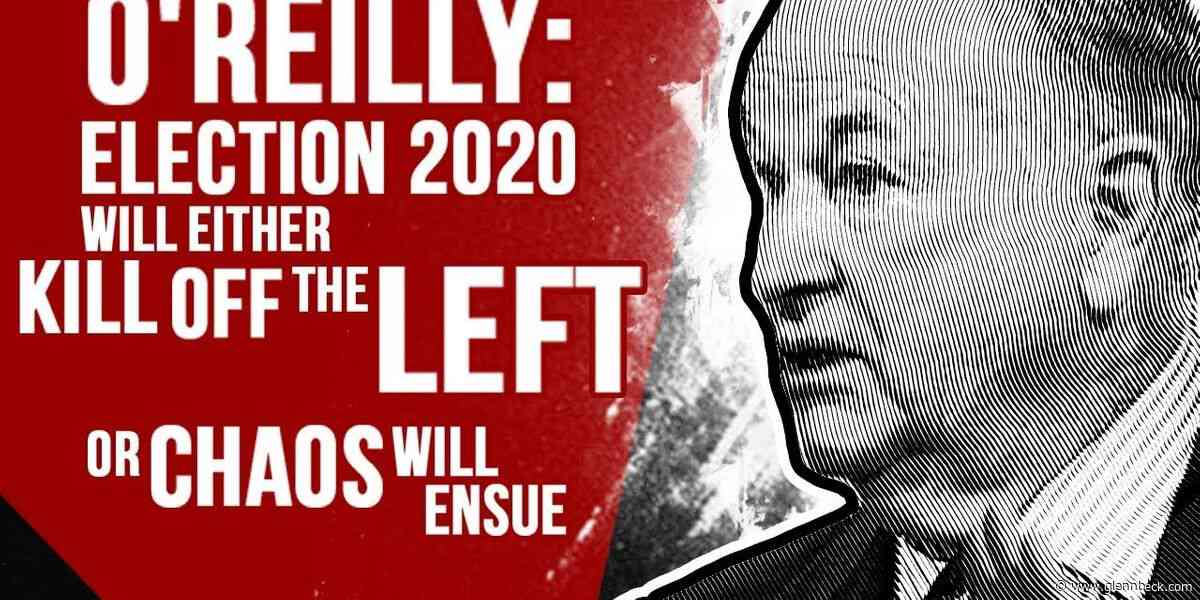 O'REILLY: Election 2020 will either kill off the left or chaos will ensue
