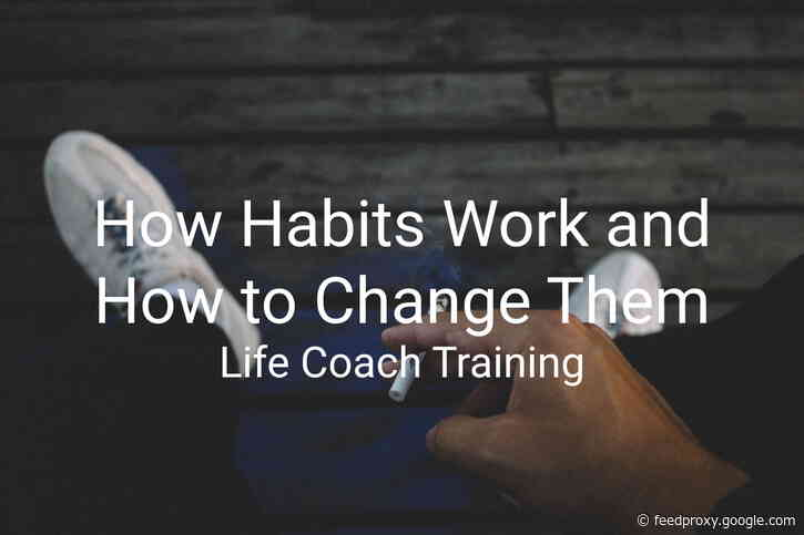 How Habits Work and How to Change Them | Life Coach Training