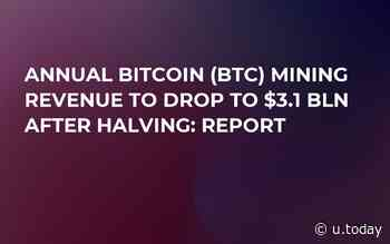 Annual Bitcoin (BTC) Mining Revenue to Drop to $3.1 Bln After Halving: Report - U.Today