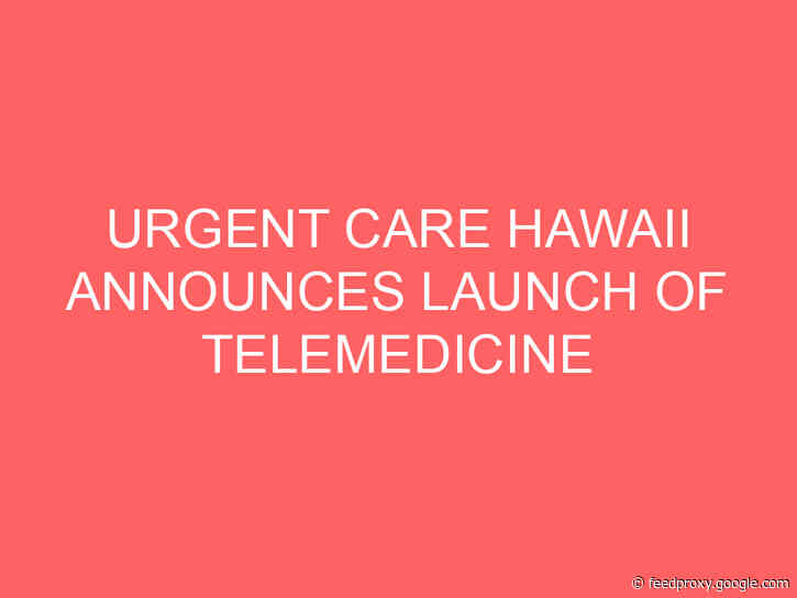 URGENT CARE HAWAII ANNOUNCES LAUNCH OF TELEMEDICINE