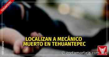 Localizan a mecánico muerto en Tehuantepec - Cortamortaja, Agencia de Noticias