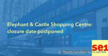 Elephant & Castle Shopping Centre: closure date postponed