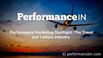 Performance Marketing Spotlight: The Travel and Leisure Industry - PerformanceIN