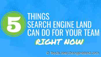 5 Things Search Engine Land Can Do For Your Team Right Now