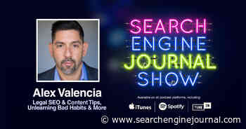 Legal SEO & Content Tips, Unlearning Bad Habits & More with Alex Valencia [PODCAST] - Search Engine Journal