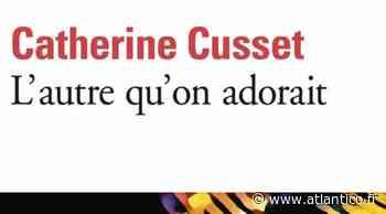 """""""L'Autre qu'on adorait"""" de Catherine Cusset : superbe graine de Prix - Atlantico.fr"""