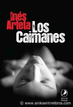 Los caimanes. Inés Arteta. Libros del Zorzal. Reseñas de Anika Entre Libros - Noticias sobre libros y escritores