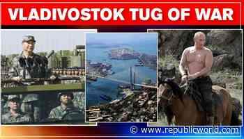 Chinas border ambitions reach Russias far-east Vladivostok yet again despite 2008 bounty - Republic World - Republic World