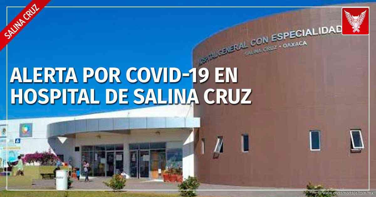Alerta por Covid-19 en el Hospital con Especialidades de Salina Cruz - Cortamortaja, Agencia de Noticias