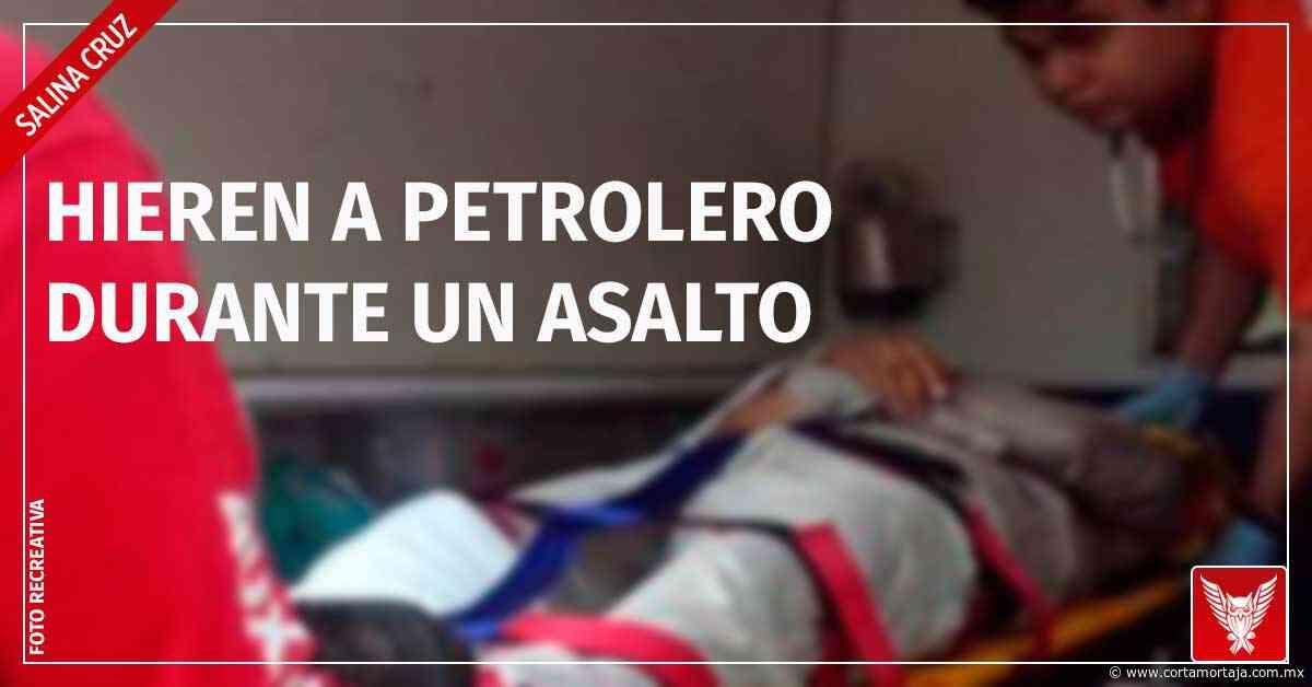 En Salina Cruz hieren a petrolero durante un asalto - Cortamortaja, Agencia de Noticias