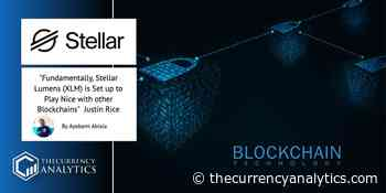 Fundamentally, Stellar Lumens (XLM) is Set up to Play Nice with other Blockchains - Justin Rice - The Cryptocurrency Analytics