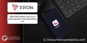 TRON (TRX) Founder Justin Sun on Klever App Open Android Beta Being Live - The Cryptocurrency Analytics