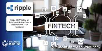 Ripple (XRP) Waiting for Government Helping Fintech Innovators with Clear Regulation - The Cryptocurrency Analytics