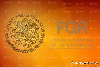 Integra la FGR en Tlaxcala investigación por delitos ocurridos en Tenancingo - e-Tlaxcala Periódico Digital de Tlaxcala