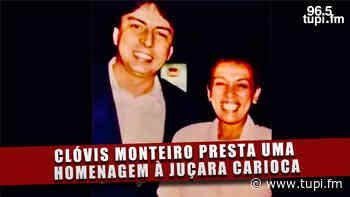 Crônica da Cidade: Clóvis Monteiro presta uma homenagem à Juçara Carioca - Super Rádio Tupi