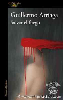 Salvar el fuego. Guillermo Arriaga. Alfaguara. Reseñas de Anika Entre Libros - Noticias sobre libros y escritores