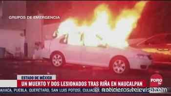 Riña en Naucalpan deja un saldo un muerto y tres vehículos incendiados - Noticieros Televisa