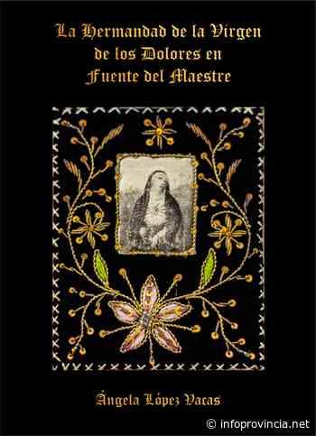 La Hermandad de la Virgen de los Dolores en Fuente del Maestre ha editado un libro sobre su Historia y Patrimonio - Infoprovincia