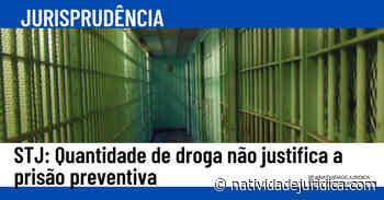 JURISPRUDÊNCIA: Quantidade de droga não justifica a prisão preventiva - Natividade Jurídica