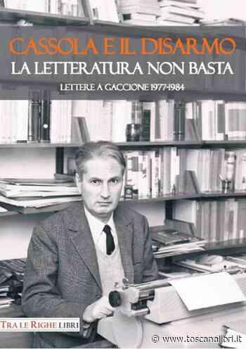 Cassola e il disarmo. La letteratura non basta. Lettere a Gaccione 1977-1984 - Toscanalibri.it