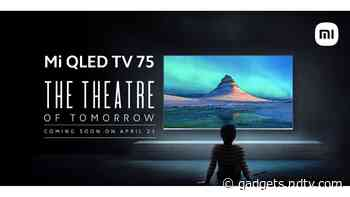 Xiaomi to Launch Mi QLED TV 4K 75-Inch Television in India on April 23