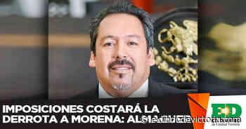 Imposiciones costará la derrota a Morena: Almaguer - El Diario de Ciudad Victoria
