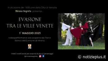 """Sabato 1° maggio video-performance """"Evasione tra le ville venete"""" di Mirano Segreta - Notizie Plus"""