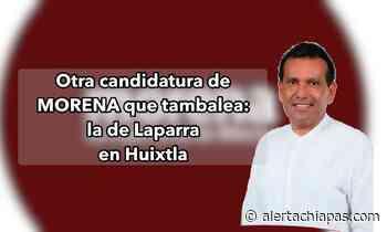 Otra candidatura de MORENA que tambalea: la de Laparra en Huixtla - Alerta Chiapas