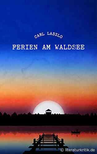 """Könnte Überleben (k)eine Alternative sein? - In """"Ferien am Waldsee"""" observiert Carl Laszlo Todeskampf und Überleben inmitten der nationalsozialistischen Vernichtungsmaschinerie : literaturkritik.de - literaturkritik.de"""