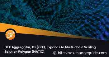 DEX Aggregator, 0x (ZRX), Expands to Multi-chain Scaling Solution Polygon (MATIC) - Bitcoin Exchange Guide