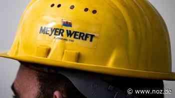 Meyer Werft: Letzte Chance, um Standort Papenburg zu sichern - NOZ