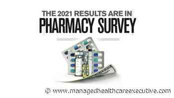 Results from 2021 Managed Healthcare Executive® Pharmacy Survey - Managed Healthcare Executive