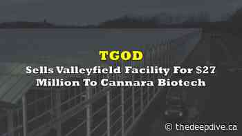 TGOD Sells Valleyfield Facility For $27 Million To Cannara Biotech - The Deep Dive