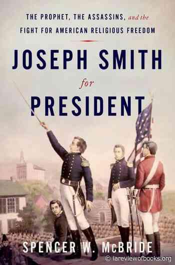 "The Fallacy of Religious Freedom: On Spencer W. McBride's ""Joseph Smith for President"" - lareviewofbooks"