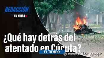 ¿Qué hay detrás del atentado en Cúcuta? | Redacción en Línea - El Tiempo