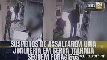 Suspeitos de assaltar uma joalheria em Serra talhada seguem foragidos - Bol - Uol
