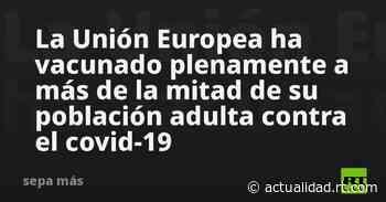 La Unión Europea ha vacunado plenamente a más de la mitad de su población adulta contra el covid-19 - RT en Español
