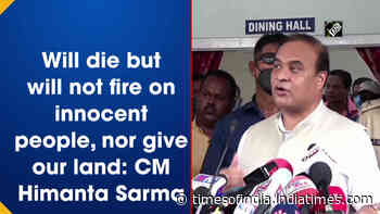 Will die but will not fire on innocent people, nor give our land: CM Himanta Sarma