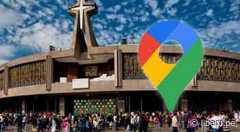 Google Maps: recorre la Basílica de Guadalupe desde la comodidad de tu casa - Libero.pe