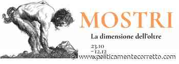 MOSTRI. La dimensione dell'oltre. Museo Civico di Crema e del Cremasco, 23 ottobre-12 dicembre 2021 - politicamentecorretto.com - politicamentecorretto.com