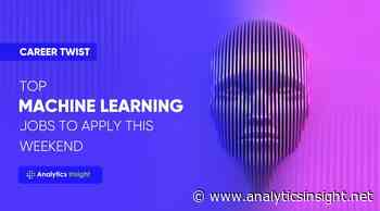 Career Twist: Top Machine Learning Jobs to Apply this Weekend - Analytics Insight