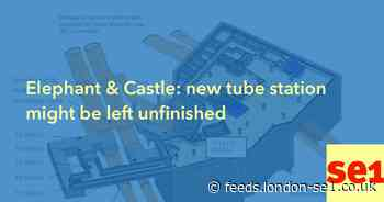 Elephant & Castle: new tube station might be left unfinished